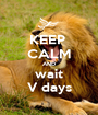 KEEP  CALM AND wait V days - Personalised Poster A1 size