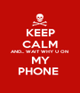 KEEP CALM AND... WAIT WHY U ON  MY PHONE  - Personalised Poster A1 size
