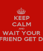 KEEP CALM AND WAIT YOUR GIRLFRIEND GET DRESS - Personalised Poster A1 size