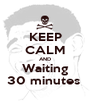 KEEP CALM AND Waiting 30 minutes  - Personalised Poster A1 size