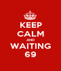 KEEP CALM AND WAITING 69 - Personalised Poster A1 size