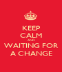 KEEP CALM AND WAITING FOR A CHANGE - Personalised Poster A1 size