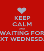 KEEP CALM AND WAITING FOR NEXT WEDNESDAY - Personalised Poster A1 size