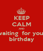 KEEP CALM AND waiting  for your birthday - Personalised Poster A1 size