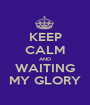 KEEP CALM AND WAITING MY GLORY - Personalised Poster A1 size