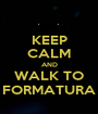 KEEP CALM AND WALK TO FORMATURA - Personalised Poster A1 size