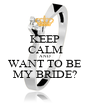 KEEP CALM AND WANT TO BE MY BRIDE? - Personalised Poster A1 size