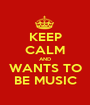 KEEP CALM AND WANTS TO BE MUSIC - Personalised Poster A1 size
