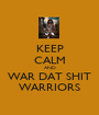 KEEP CALM AND WAR DAT SHIT WARRIORS - Personalised Poster A1 size