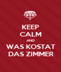 KEEP CALM AND WAS KOSTAT DAS ZIMMER - Personalised Poster A1 size