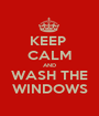 KEEP  CALM AND WASH THE WINDOWS - Personalised Poster A1 size