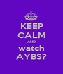 KEEP CALM AND watch AYBS? - Personalised Poster A1 size