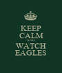 KEEP CALM AND WATCH EAGLES - Personalised Poster A1 size