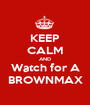 KEEP CALM AND Watch for A BROWNMAX - Personalised Poster A1 size