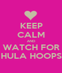 KEEP CALM AND WATCH FOR HULA HOOPS - Personalised Poster A1 size