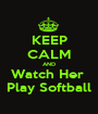 KEEP CALM AND Watch Her  Play Softball - Personalised Poster A1 size