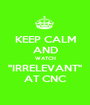 """KEEP CALM AND WATCH """"IRRELEVANT"""" AT CNC - Personalised Poster A1 size"""