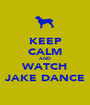 KEEP CALM AND WATCH JAKE DANCE - Personalised Poster A1 size