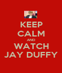 KEEP CALM AND WATCH JAY DUFFY - Personalised Poster A1 size
