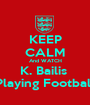 KEEP CALM And WATCH K. Bailis  Playing Football - Personalised Poster A1 size