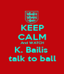 KEEP CALM And WATCH K. Bailis  talk to ball - Personalised Poster A1 size