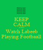 KEEP CALM AND Watch Labeeb Playing Footbaall - Personalised Poster A1 size