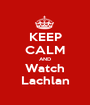 KEEP CALM AND Watch Lachlan - Personalised Poster A1 size