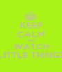 KEEP CALM AND WATCH LITTLE THINGS - Personalised Poster A1 size