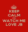 KEEP CALM AND WATCH ME L0VE JB - Personalised Poster A1 size
