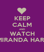 KEEP CALM AND WATCH MIRANDA HART - Personalised Poster A1 size