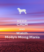 KEEP CALM AND Watch Molly's Moog Mania - Personalised Poster A1 size