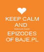 KEEP CALM AND  WATCH NEW EPIZODES OF BAJE.PL - Personalised Poster A1 size
