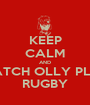 KEEP CALM AND WATCH OLLY PLAY RUGBY - Personalised Poster A1 size