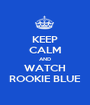 KEEP CALM AND WATCH ROOKIE BLUE - Personalised Poster A1 size