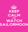 KEEP CALM AND WATCH SAILORMOON - Personalised Poster A1 size