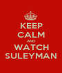 KEEP CALM AND WATCH SULEYMAN - Personalised Poster A1 size