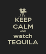 KEEP CALM AND watch TEQUILA - Personalised Poster A1 size