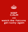 KEEP CALM AND watch the Falcons  get lucky again - Personalised Poster A1 size