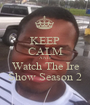 KEEP CALM AND Watch The Ire Show Season 2 - Personalised Poster A1 size