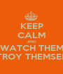 KEEP CALM AND WATCH THEM DESTROY THEMSELVES - Personalised Poster A1 size