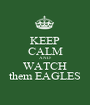 KEEP CALM AND WATCH them EAGLES - Personalised Poster A1 size