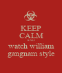 KEEP CALM AND watch william gangnam style - Personalised Poster A1 size