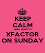 KEEP CALM AND WATCH XFACTOR ON SUNDAY - Personalised Poster A1 size