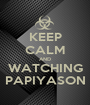 KEEP CALM AND WATCHING PAPIYASON - Personalised Poster A1 size