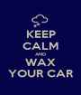 KEEP CALM AND WAX YOUR CAR - Personalised Poster A1 size