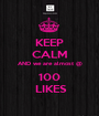 KEEP CALM AND we are almost @ 100  LIKES - Personalised Poster A1 size