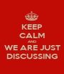 KEEP CALM AND WE ARE JUST DISCUSSING - Personalised Poster A1 size