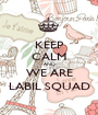KEEP CALM AND WE ARE LABIL SQUAD - Personalised Poster A1 size