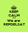 KEEP CALM And We are  REPDELSAT - Personalised Poster A1 size