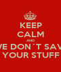 KEEP CALM AND WE DON´T SAVE YOUR STUFF - Personalised Poster A1 size